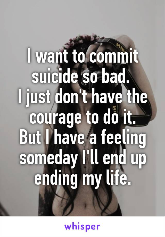 I want to commit suicide so bad.  I just don't have the courage to do it. But I have a feeling someday I'll end up ending my life.