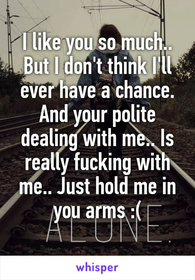 I like you so much.. But I don't think I'll ever have a chance. And your polite dealing with me.. Is really fucking with me.. Just hold me in you arms :(