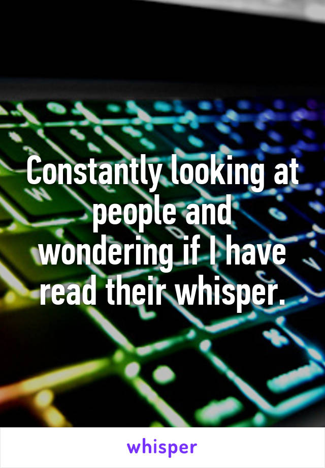 Constantly looking at people and wondering if I have read their whisper.
