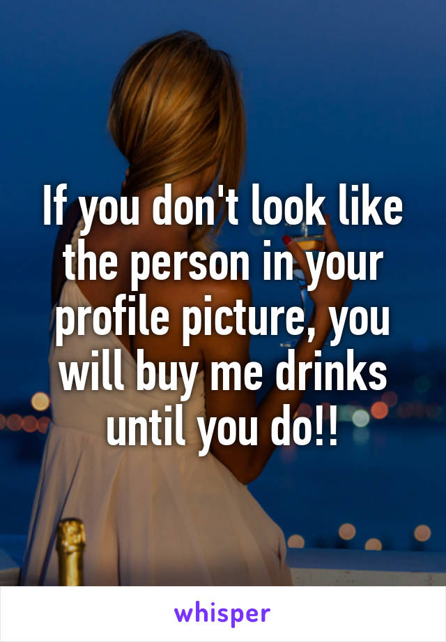 If you don't look like the person in your profile picture, you will buy me drinks until you do!!