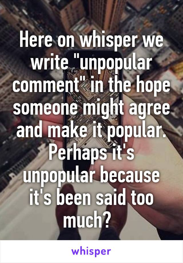 "Here on whisper we write ""unpopular comment"" in the hope someone might agree and make it popular. Perhaps it's unpopular because it's been said too much?"