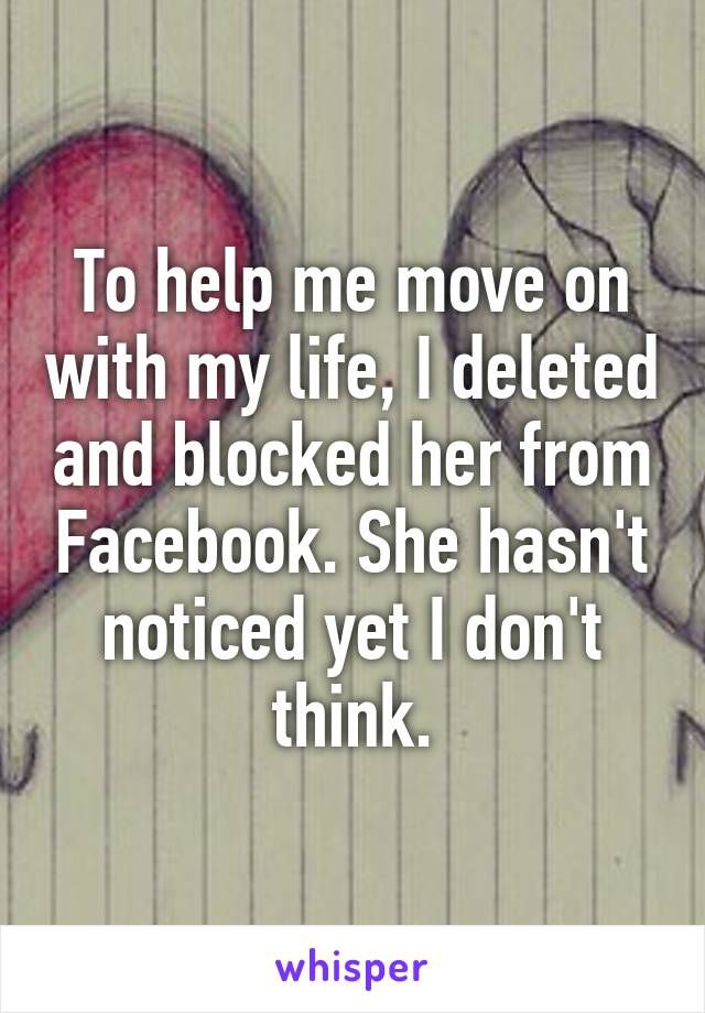 To help me move on with my life, I deleted and blocked her from Facebook. She hasn't noticed yet I don't think.