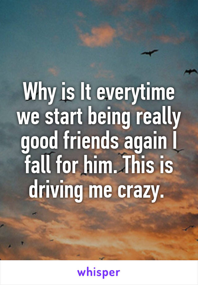 Why is It everytime we start being really good friends again I fall for him. This is driving me crazy.