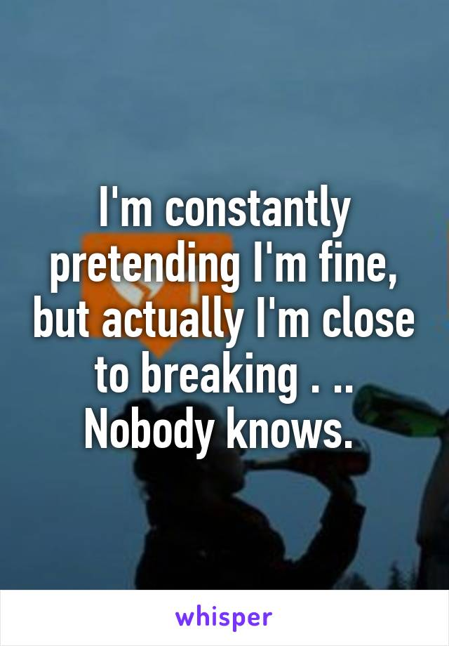 I'm constantly pretending I'm fine, but actually I'm close to breaking . .. Nobody knows.