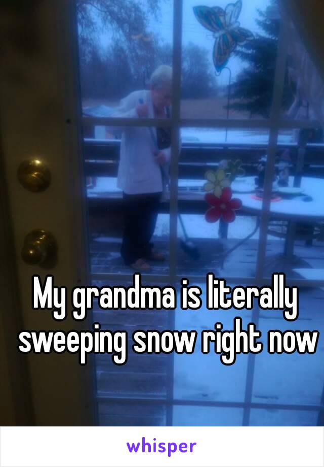 My grandma is literally sweeping snow right now