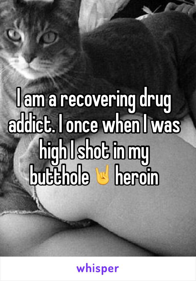 I am a recovering drug addict. I once when I was high I shot in my butthole🤘heroin