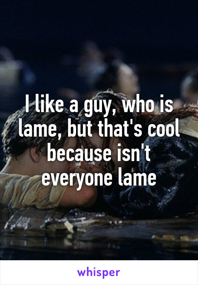 I like a guy, who is lame, but that's cool because isn't everyone lame