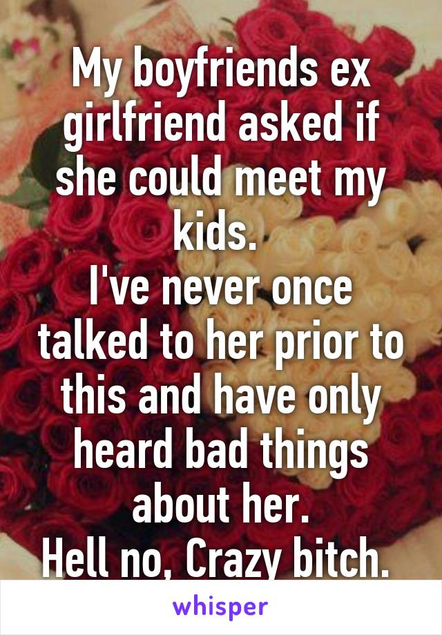 My boyfriends ex girlfriend asked if she could meet my kids.  I've never once talked to her prior to this and have only heard bad things about her. Hell no, Crazy bitch.