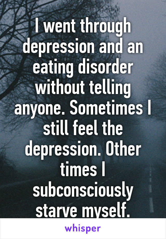 I went through depression and an eating disorder without telling anyone. Sometimes I still feel the depression. Other times I subconsciously starve myself.