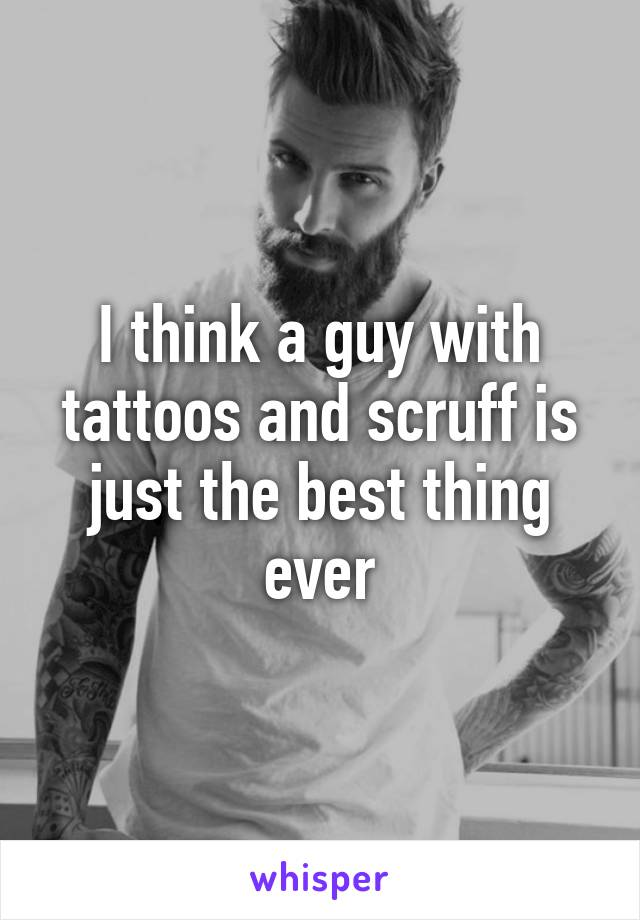 I think a guy with tattoos and scruff is just the best thing ever