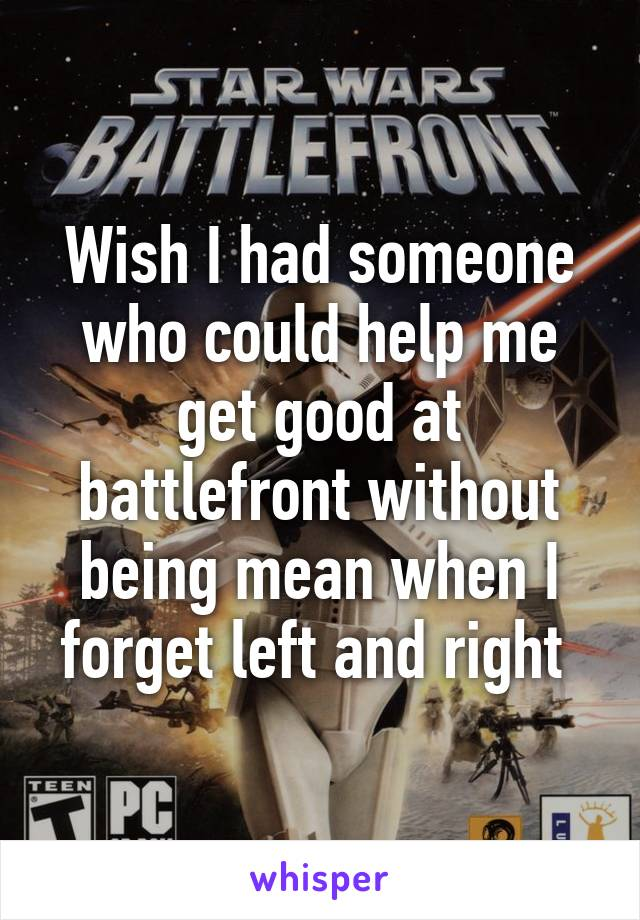 Wish I had someone who could help me get good at battlefront without being mean when I forget left and right