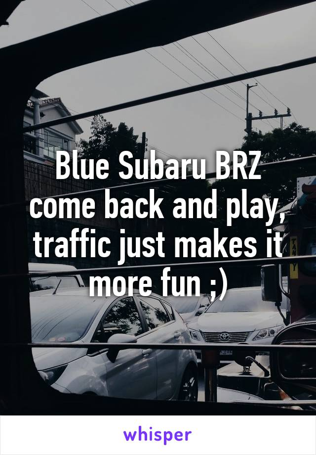 Blue Subaru BRZ come back and play, traffic just makes it more fun ;)