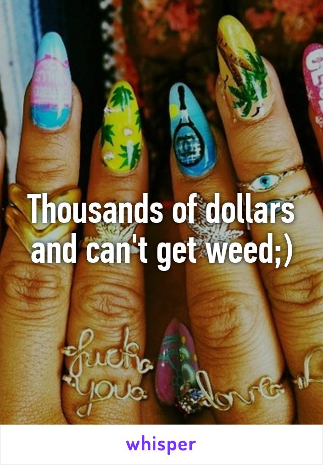 Thousands of dollars and can't get weed;)