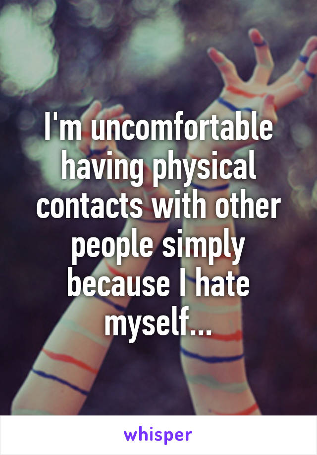 I'm uncomfortable having physical contacts with other people simply because I hate myself...