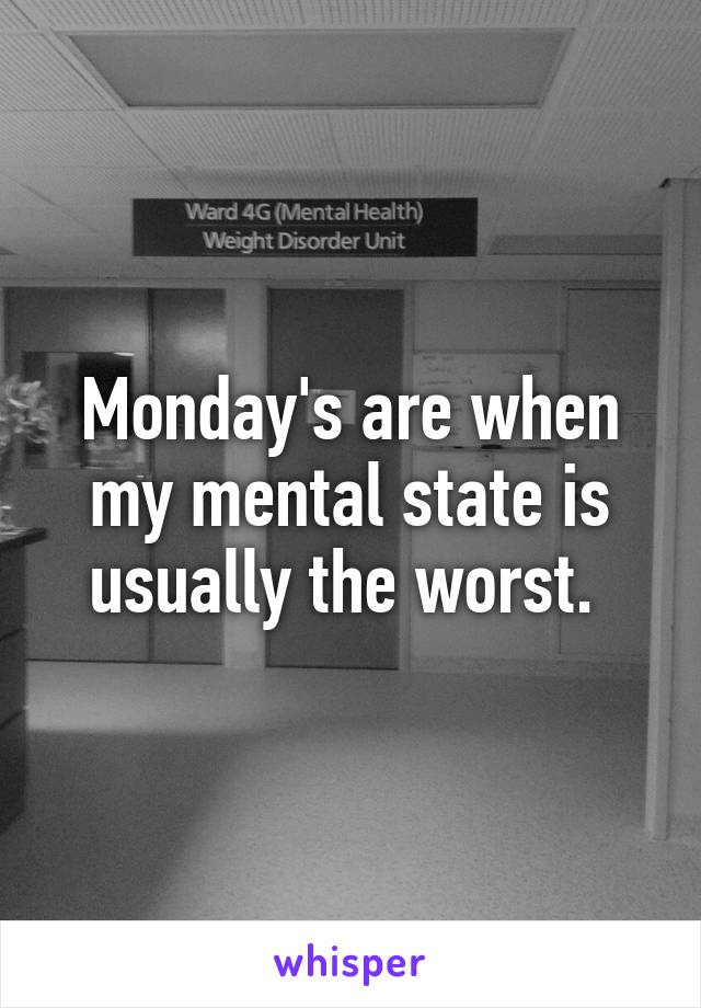 Monday's are when my mental state is usually the worst.