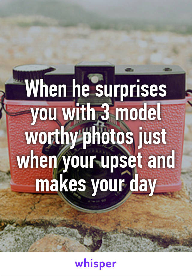 When he surprises you with 3 model worthy photos just when your upset and makes your day