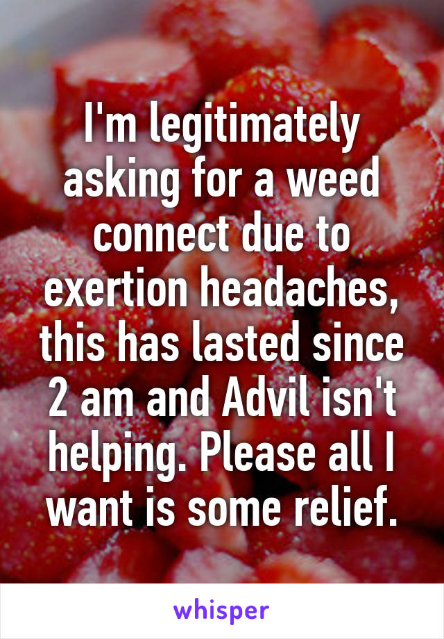 I'm legitimately asking for a weed connect due to exertion headaches, this has lasted since 2 am and Advil isn't helping. Please all I want is some relief.