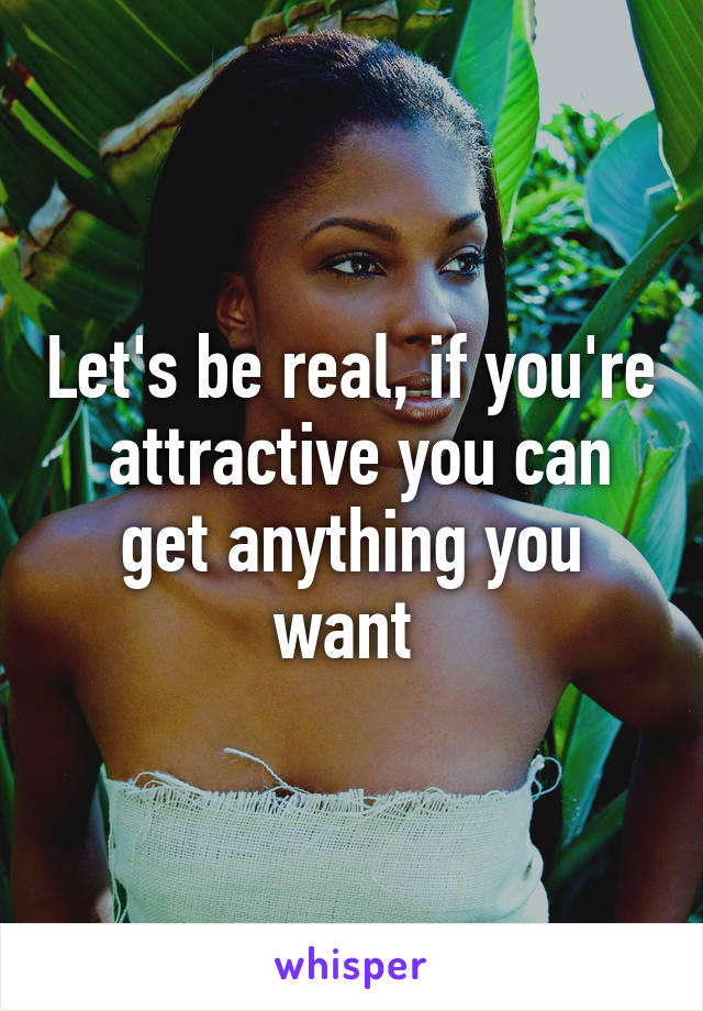 Let's be real, if you're  attractive you can get anything you want