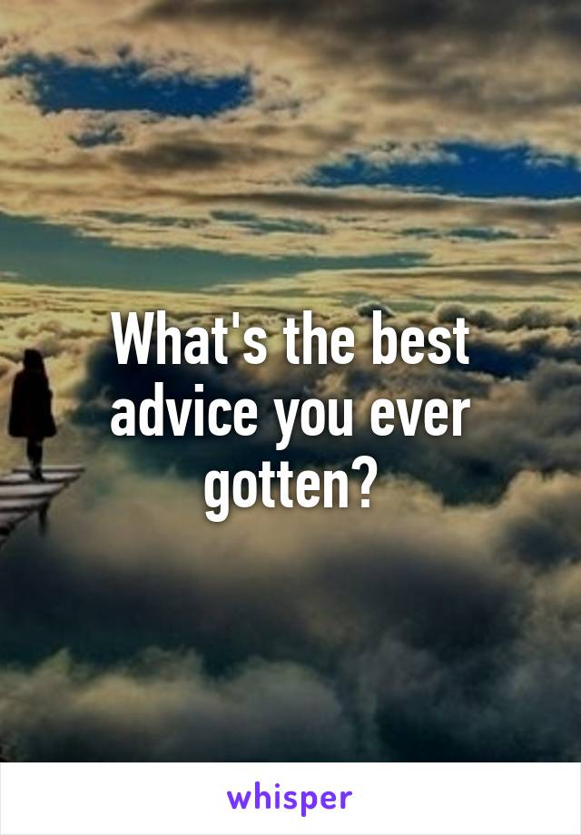 What's the best advice you ever gotten?