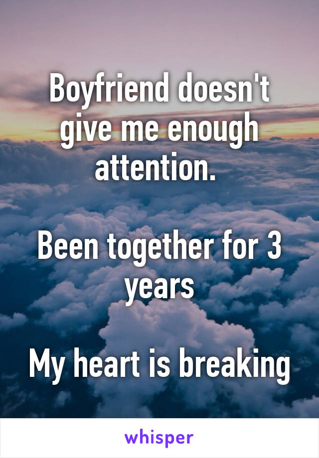 Boyfriend doesn't give me enough attention.   Been together for 3 years  My heart is breaking