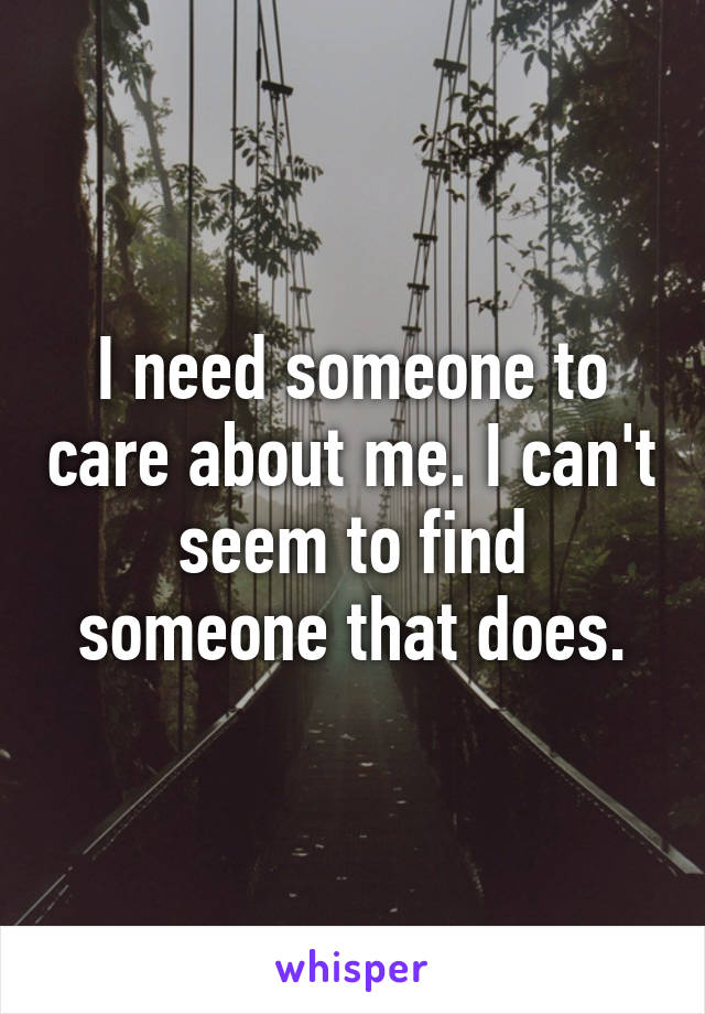 I need someone to care about me. I can't seem to find someone that does.