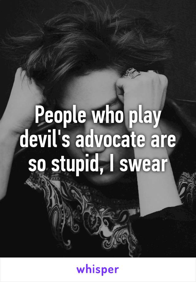 People who play devil's advocate are so stupid, I swear