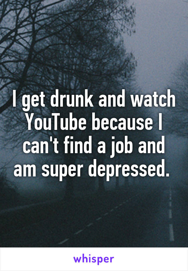 I get drunk and watch YouTube because I can't find a job and am super depressed.