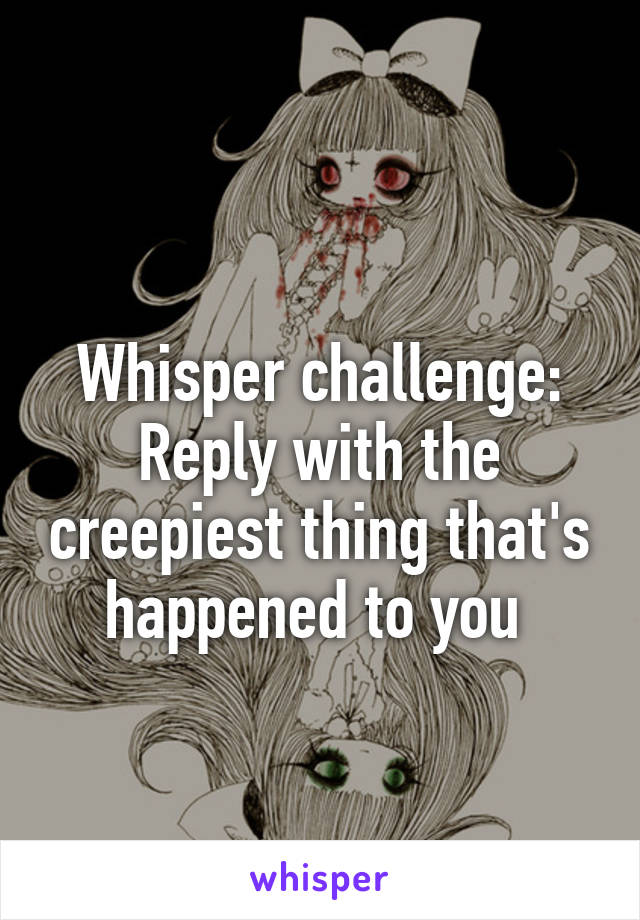 Whisper challenge: Reply with the creepiest thing that's happened to you