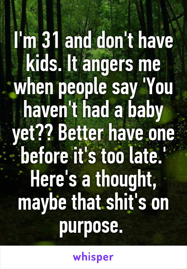 I'm 31 and don't have kids. It angers me when people say 'You haven't had a baby yet?? Better have one before it's too late.' Here's a thought, maybe that shit's on purpose.