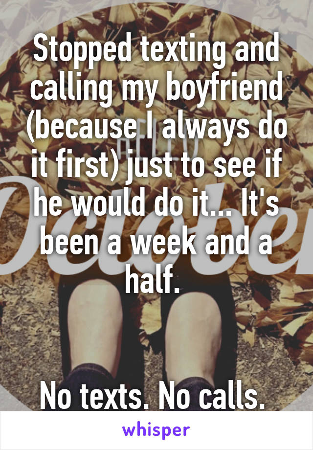 Stopped texting and calling my boyfriend (because I always do it