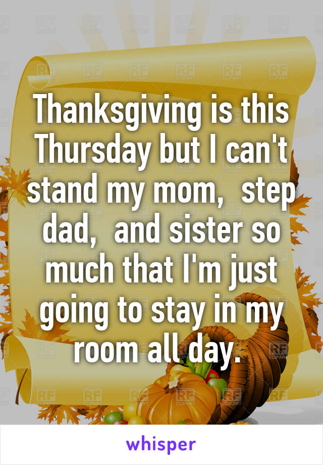 Thanksgiving is this Thursday but I can't stand my mom,  step dad,  and sister so much that I'm just going to stay in my room all day.