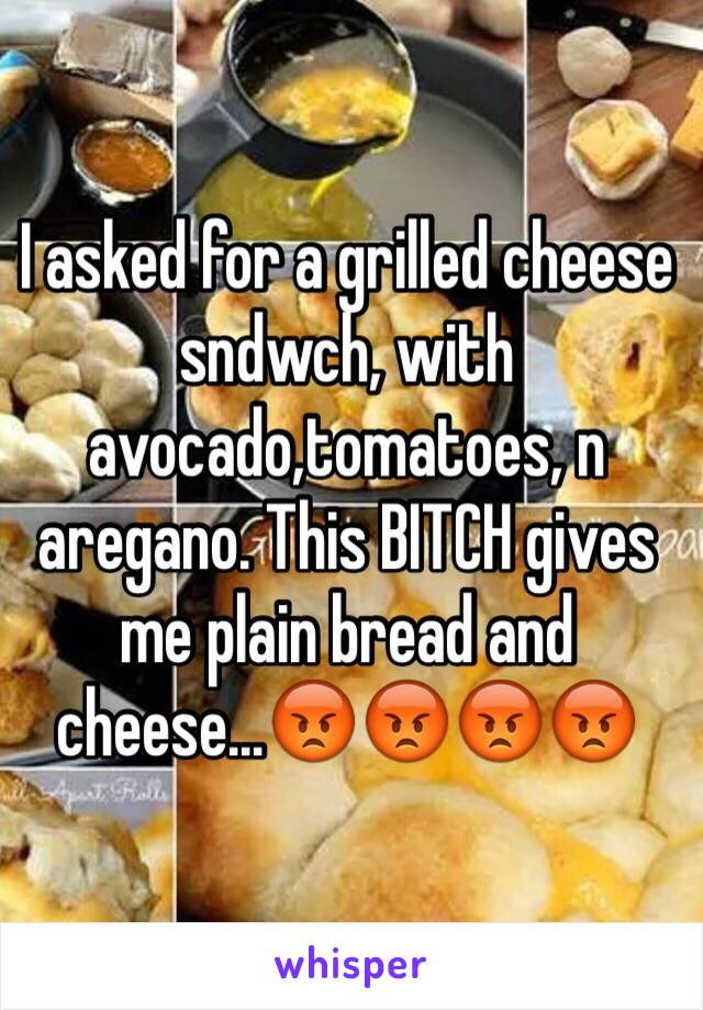 I asked for a grilled cheese sndwch, with avocado,tomatoes, n aregano. This BITCH gives me plain bread and cheese...😡😡😡😡