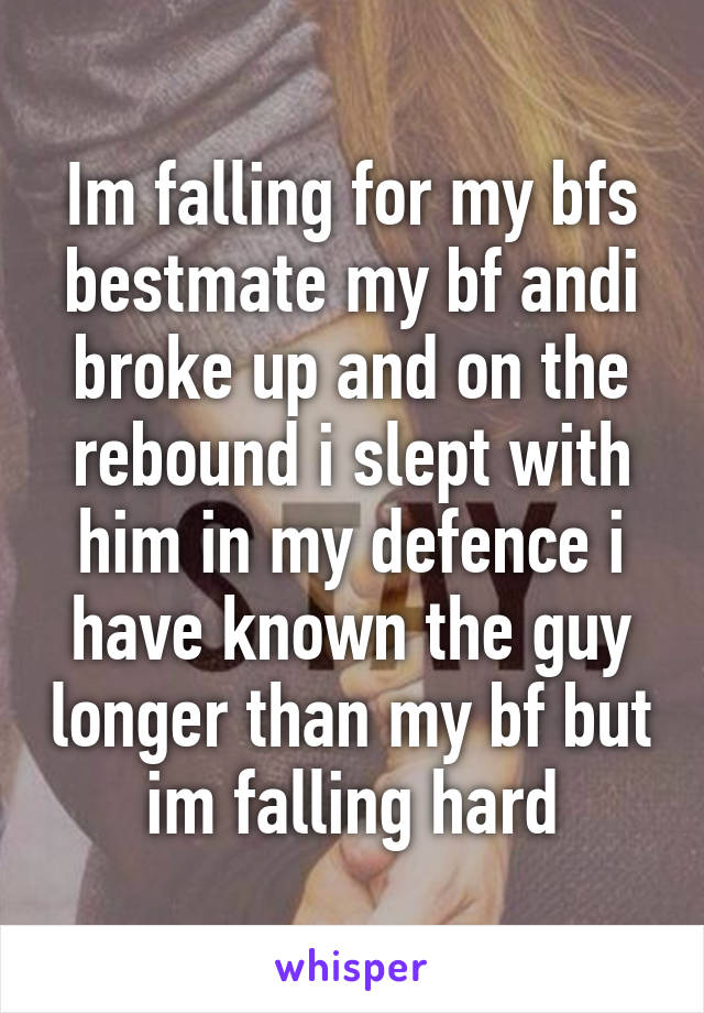 Im falling for my bfs bestmate my bf andi broke up and on the rebound i slept with him in my defence i have known the guy longer than my bf but im falling hard