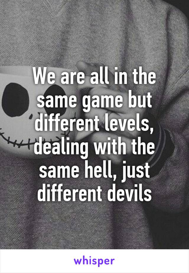 We are all in the same game but different levels, dealing with the same hell, just different devils