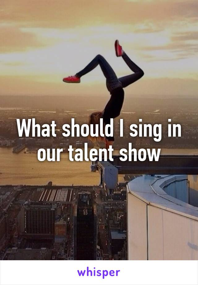 What should I sing in our talent show