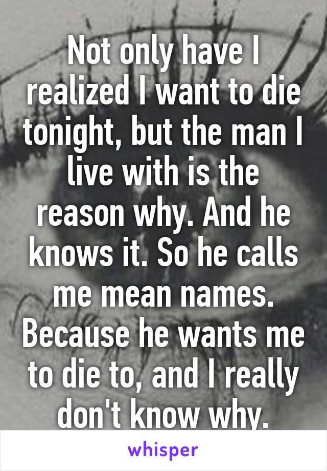 Not only have I realized I want to die tonight, but the man I live with is the reason why. And he knows it. So he calls me mean names. Because he wants me to die to, and I really don't know why.