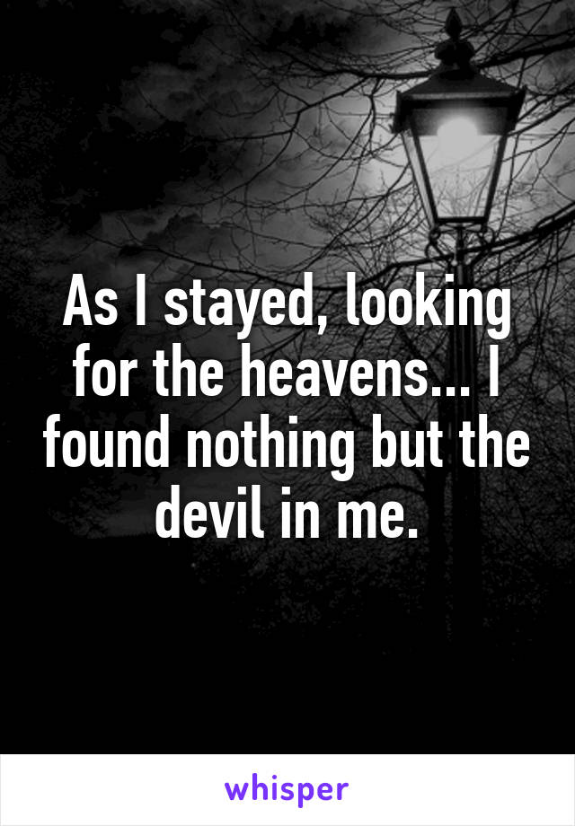 As I stayed, looking for the heavens... I found nothing but the devil in me.