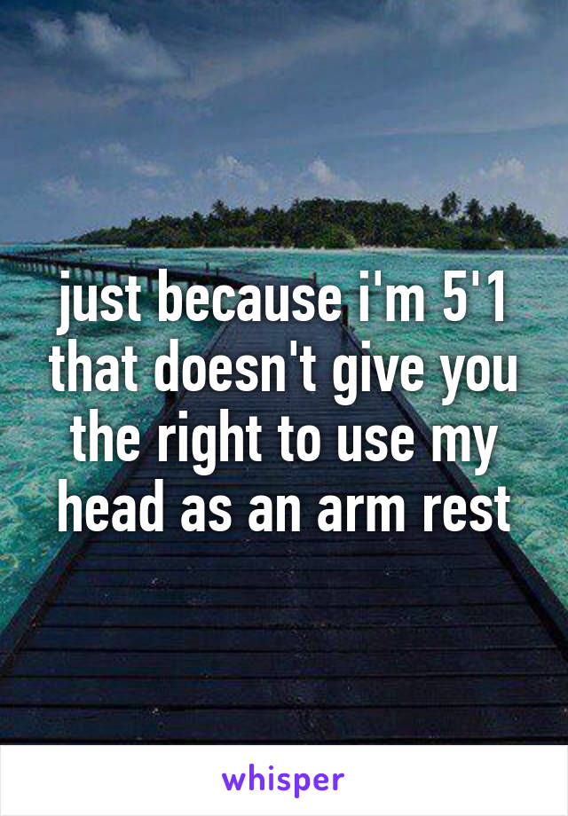 just because i'm 5'1 that doesn't give you the right to use my head as an arm rest