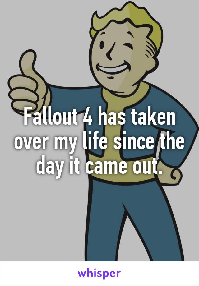 Fallout 4 has taken over my life since the day it came out.
