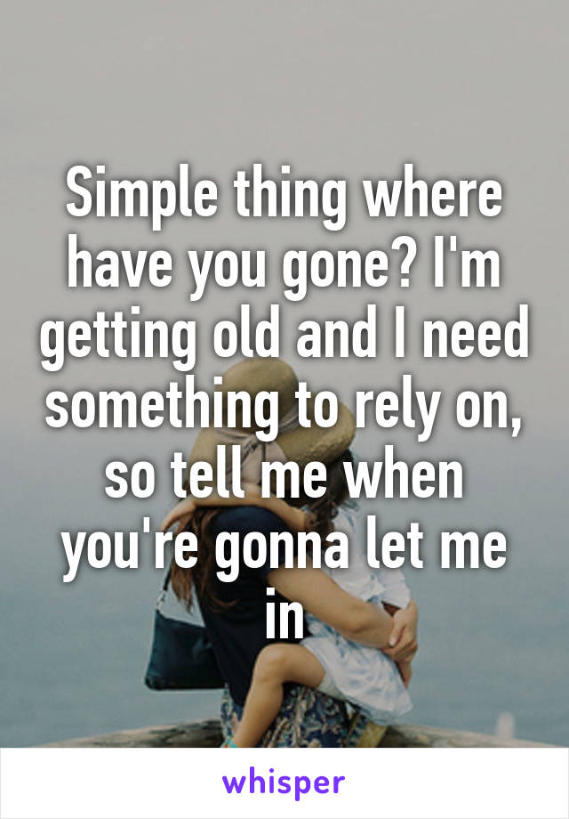 Simple thing where have you gone? I'm getting old and I need something to rely on, so tell me when you're gonna let me in
