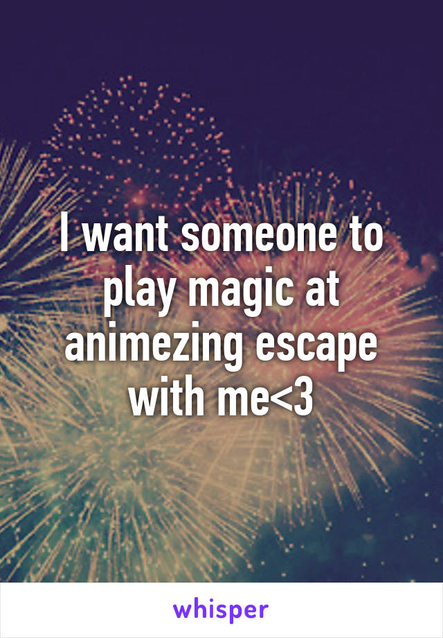 I want someone to play magic at animezing escape with me<3