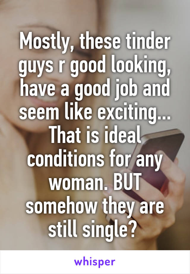 Mostly, these tinder guys r good looking, have a good job and seem like exciting... That is ideal conditions for any woman. BUT somehow they are still single?