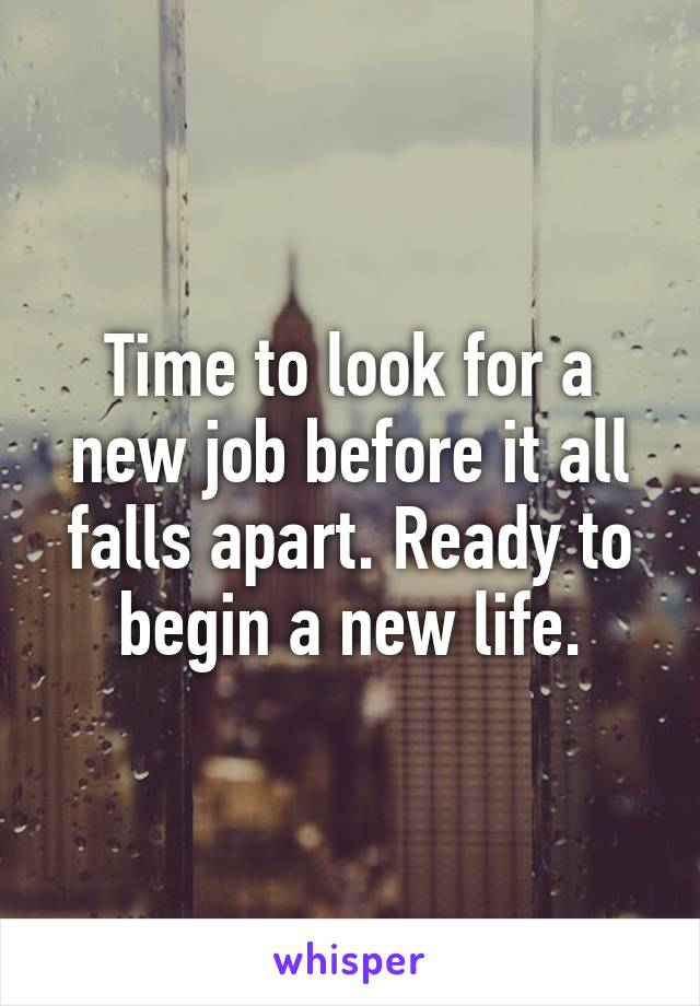 Time to look for a new job before it all falls apart. Ready to begin a new life.