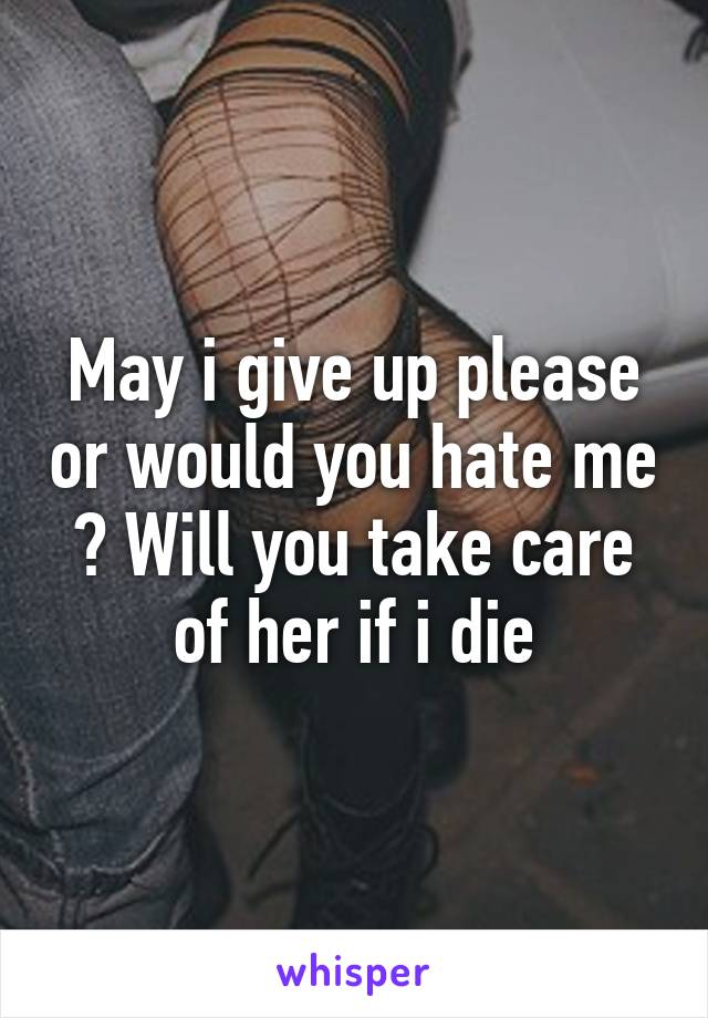 May i give up please or would you hate me ? Will you take care of her if i die