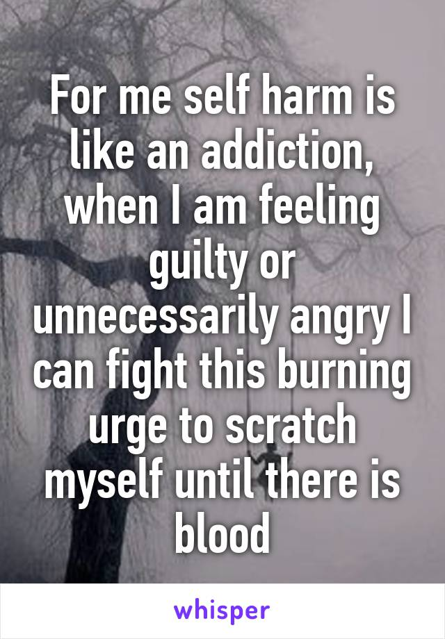 For me self harm is like an addiction, when I am feeling guilty or unnecessarily angry I can fight this burning urge to scratch myself until there is blood