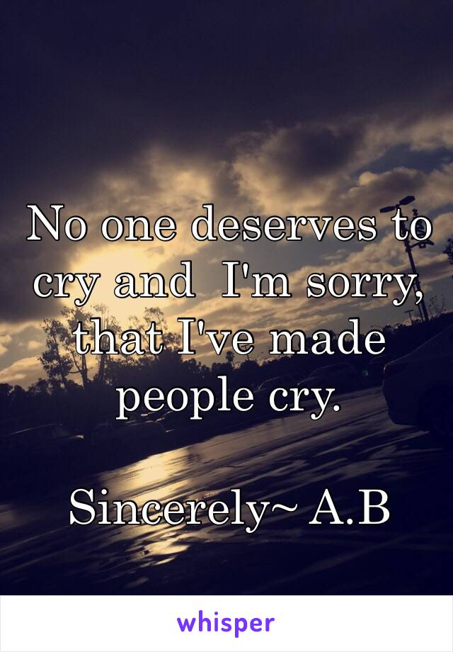 No one deserves to cry and  I'm sorry, that I've made people cry.  Sincerely~ A.B