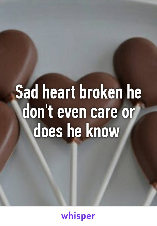 Sad heart broken he don't even care or does he know