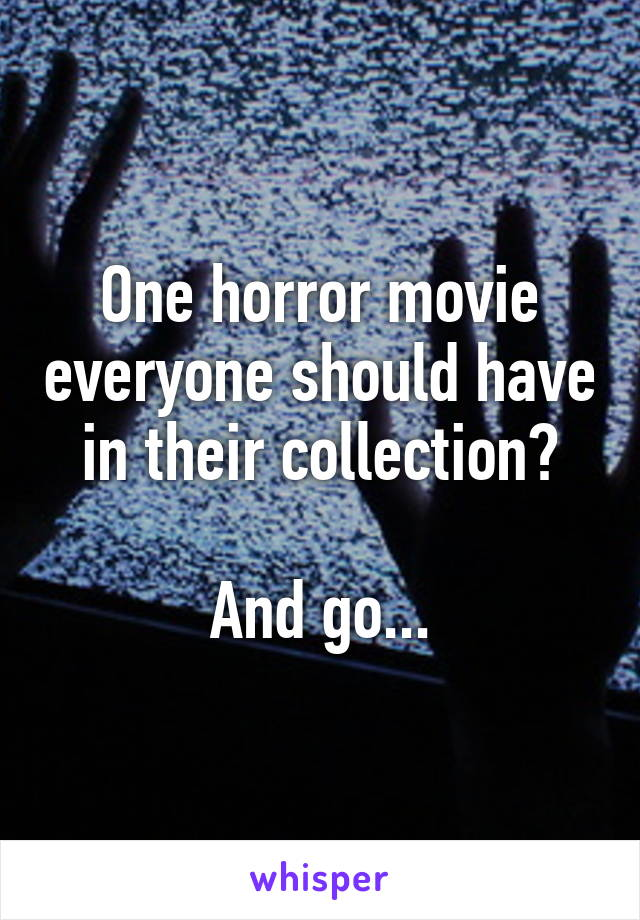 One horror movie everyone should have in their collection?  And go...