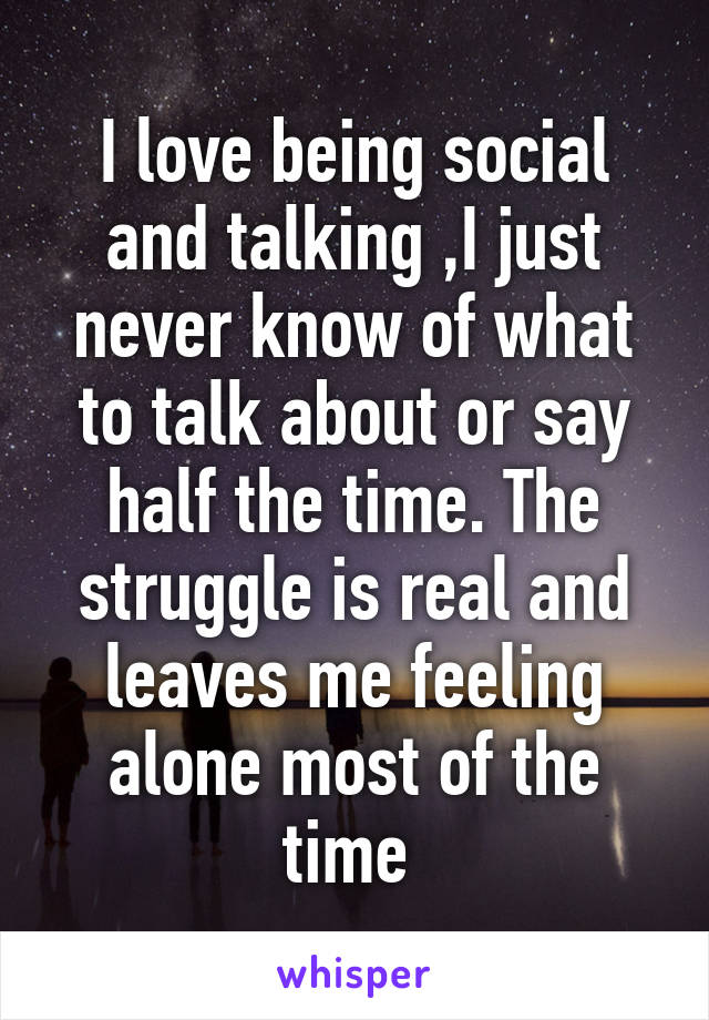I love being social and talking ,I just never know of what to talk about or say half the time. The struggle is real and leaves me feeling alone most of the time