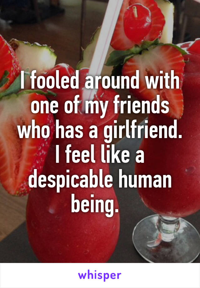 I fooled around with one of my friends who has a girlfriend. I feel like a despicable human being.